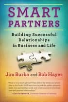 Smart Partners - Building Successful Relationships in Business and Life ebook by Jim Burba, Bob Hayes