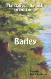 Barley: The Oak and the Cliff - the Untold Stories, Book One ebook by Gary L Henderson