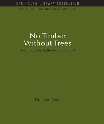 No Timber Without Trees - Sustainability in the tropical forest eBook by Duncan Poore