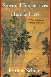 Spiritual Perspectives and Human Facts - A New Translation with Selected Letters ebook by Frithjof Schuon