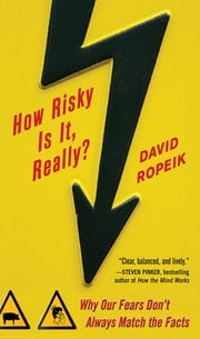 How Risky Is It, Really?: Why Our Fears Don't Always Match the Facts ebook by David Ropeik