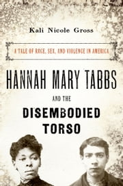 Hannah Mary Tabbs and the Disembodied Torso - A Tale of Race, Sex, and Violence in America ebook by Kali Nicole Gross