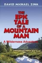 The Epic Tale of a Mountain Man - A Wilderness Adventure ebook by David Michael Zink