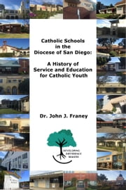 Catholic Schools in the Diocese of San Diego: A History of Service and Education for Catholic Youth ebook by John Franey