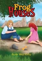 Frog Houses ebook by Annie Way Kirby