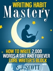 Writing Habit Mastery - How to Write 2,000 Words a Day and Forever Cure Writer's Block ebook by S.J. Scott