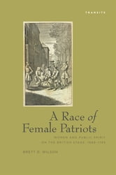 A Race Of Female Patriots - Women and Public Spirit on the British Stage, 1688–1745 ebook by Brett Wilson