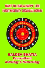 Want To Lead A Happy Life - Forget Negativity Discard All Worries ebook by Baldev Bhatia