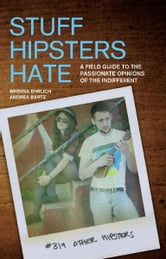 Stuff Hipsters Hate - A Field Guide to the Passionate Opinions of the Indifferent ebook by Brenna Ehrlich,Andrea Bartz