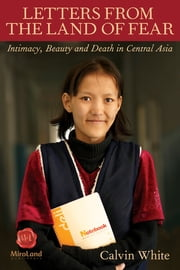 Letters from the Land of Fear - Intimacy, Beauty, and Death in Central Asia ebook by Calvin White
