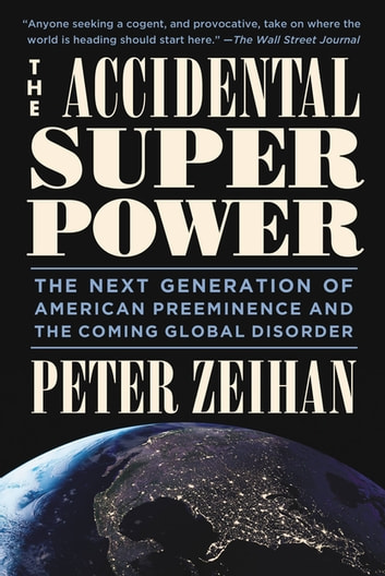 The Accidental Superpower - The Next Generation of American Preeminence and the Coming Global Disorder ebook by Mr. Peter Zeihan