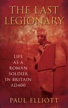 The Last Legionary - Life as a Roman Soldier in Britain AD400 ebook by Paul Elliott