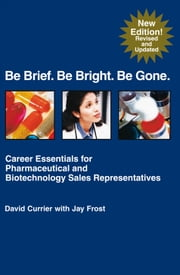 Be Brief. Be Bright. Be Gone. - Career Essentials for Pharmaceutical and Biotechnology Sales Representatives ebook by David Currier, Jay Frost