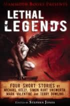 Mammoth Books presents Lethal Legends - Four short stories by Michael Kelly, Simon Kurt Unsworth, Mark Valentine and Terry Dowling ebook by Mark Valentine, Michael Kelly, Simon Kurt Unsworth