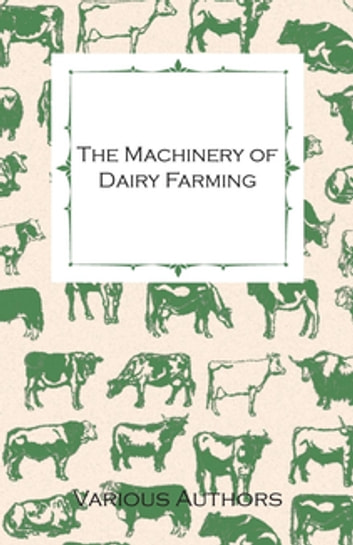 The Machinery of Dairy Farming - With Information on Milking, Separating, Sterilizing and Other Mechanical Aspects of Dairy Production ebook by Various Authors