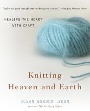 Knitting Heaven and Earth - Healing the Heart with Craft ebook by Susan Gordon Lydon