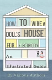 How to Wire a Doll's House for Electricity - An Illustrated Guide ebook by Various