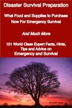 Disaster Survival Preparation - What Food and Supplies to Purchase Now For Emergency Survival - And Much More - 101 World Class Expert Facts, Hints, Tips and Advice on Survival and Emergency ebook by Meredith Heath