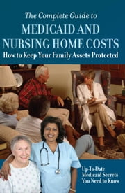 The Complete Guide to Medicaid and Nursing Home Costs: How to Keep Your Family Assets Protected -- Up To Date Medicaid Secrets You Need to Know ebook by Co, Atlantic Publishing