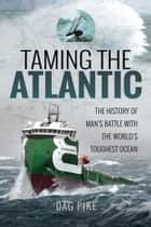 Taming the Atlantic - The History of Man's Battle With the World's Toughest Ocean ebook by Dag Pike
