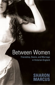 Between Women - Friendship, Desire, and Marriage in Victorian England ebook by Sharon Marcus
