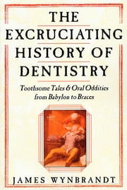 The Excruciating History of Dentistry - Toothsome Tales & Oral Oddities from Babylon to Braces ebook by James Wynbrandt
