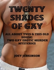 Twenty Shades of Gay: All About Yves & This Old House: Two Gay Erotic Murder Mysteries ebook by Joey Jenkinson