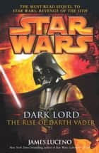 Star Wars: Dark Lord - The Rise of Darth Vader ebook by James Luceno