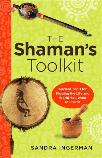 The Shamans Toolkit - Ancient Tools for Shaping the Life and World You Want to Live In ebook by Sandra Ingerman