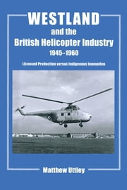Westland and the British Helicopter Industry, 1945-1960 - Licensed Production versus Indigenous Innovation ebook by Matthew R.H. Uttley