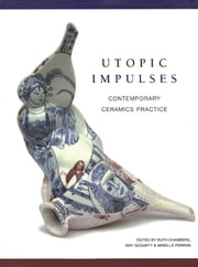Utopic Impulses - Contemporary Ceramics Practice ebook by Ruth Chambers,Amy Gogarty