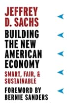 Building the New American Economy - Smart, Fair, and Sustainable ebook by Jeffrey D. Sachs, Bernie Sanders