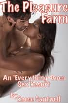 The Pleasure Farm: An 'Everything-Goes' Sex Resort: Book One ebook by Reese Cantwell