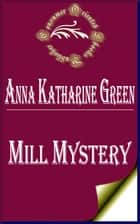Mill Mystery (Annotated) ebook by Anna Katharine Green