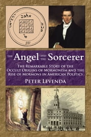 The Angel and Sorcerer - The Remarkable Story of the Occult Origins of Mormonism and the Rise of Mormons in American Politics ebook by Peter Levenda