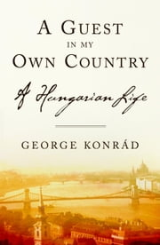 A Guest in my Own Country - A Hungarian Life ebook by George Konrad