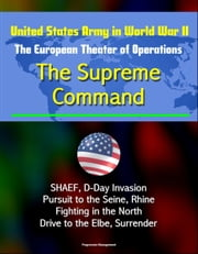 United States Army in World War II: The European Theater of Operations: The Supreme Command - SHAEF, D-Day Invasion, Pursuit to the Seine, Rhine, Fighting in the North, Drive to the Elbe, Surrender eBook by Progressive Management