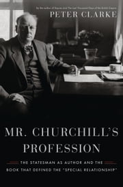 "Mr. Churchill's Profession: The Statesman as Author and the Book That Defined the ""Special Relationship"" - The Statesman as Author and the Book That Defined the ""Special Relationship"" ebook by Peter Clarke"