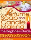 Perfume, Soap and Candle Making - The Beginner's Guide