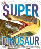 Super Dinosaur - The Biggest, Fastest, Coolest Prehistoric Creatures ebook by DK