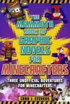 The Mammoth Book of Graphic Novels for Minecrafters - Three Unofficial Adventures for Minecrafters ebook by Cara J. Stevens