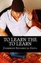TO LEARN THE TO LEARN ebook by CLEBERSON EDUARDO DA COSTA