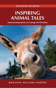 Inspiring Animal Tales: Heartwarming Stories of Courage and Devotion ebook by Roxanne Willems Snopek
