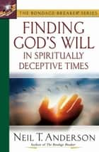 Finding God's Will in Spiritually Deceptive Times ebook by Neil T. Anderson