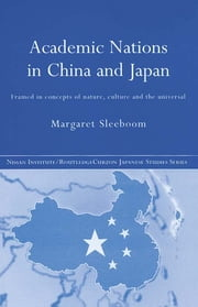 Academic Nations in China and Japan - Framed by Concepts of Nature, Culture and the Universal ebook by Margaret Sleeboom