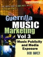 Guerrilla Music Marketing, Vol 3: Music Publicity and Media Exposure Bootcamp ebook by Bob Baker