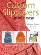 Custom Slipcovers Made Easy - Weekend Projects to Dress Up Your DTcor ebook by Elizabeth Dubicki