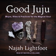 Good Juju - Mojos, Rites & Practices for the Magical Soul audiobook by Najah Lightfoot