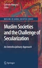 Muslim Societies and the Challenge of Secularization: An Interdisciplinary Approach ebook by Gabriele Marranci