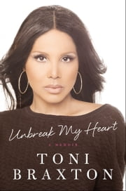 Unbreak My Heart - A Memoir ebook by Toni Braxton